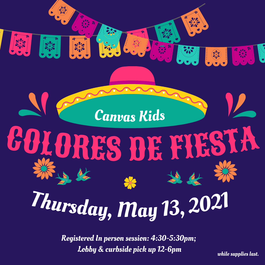 Canvas Kids: Colores De Fiesta, Thursday May 13th, Registered IN Person Sessions 4:30PM to 5:30PM